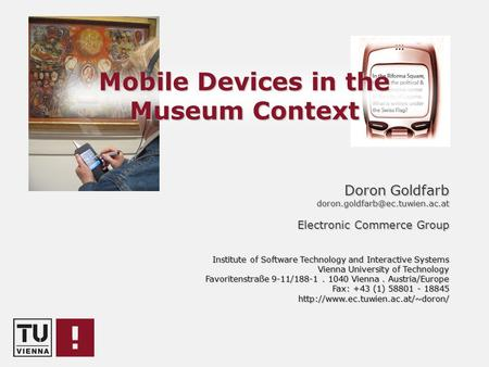 Mobile Devices in the Museum Context Doron Goldfarb Electronic Commerce Group Institute of Software Technology and Interactive.