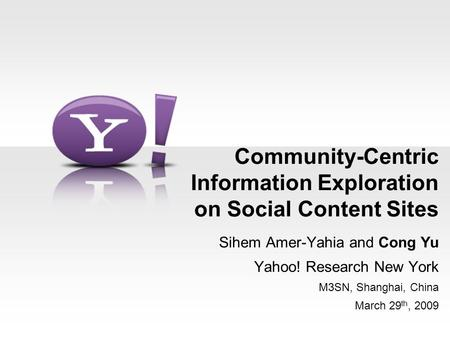 Community-Centric Information Exploration on <strong>Social</strong> Content <strong>Sites</strong> Sihem Amer-Yahia and Cong Yu Yahoo! Research New York M3SN, Shanghai, China March 29.