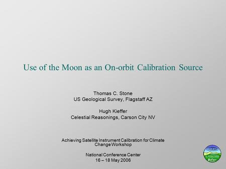Use of the Moon as an On-orbit Calibration Source Thomas C. Stone US Geological Survey, Flagstaff AZ Hugh Kieffer Celestial Reasonings, Carson City NV.