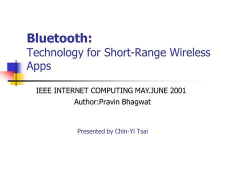 Bluetooth: Technology for Short-Range Wireless Apps Author:Pravin Bhagwat Presented by Chin-Yi Tsai IEEE INTERNET COMPUTING MAY.JUNE 2001.