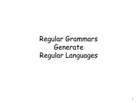 1 Regular Grammars Generate Regular Languages. 2 Theorem Regular grammars generate exactly the class of regular languages: If is a regular grammar then.