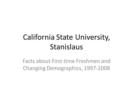 California State University, Stanislaus Facts about First-time Freshmen and Changing Demographics, 1997-2008.