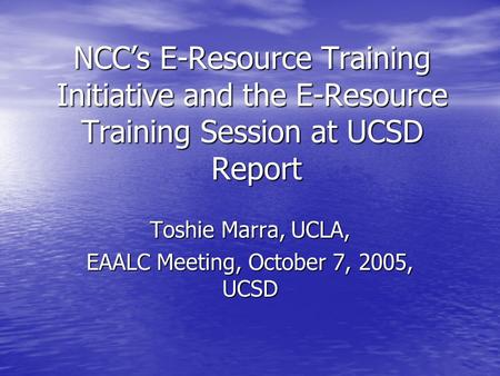 NCC's E-Resource Training Initiative and the E-Resource Training Session at UCSD Report Toshie Marra, UCLA, EAALC Meeting, October 7, 2005, UCSD.