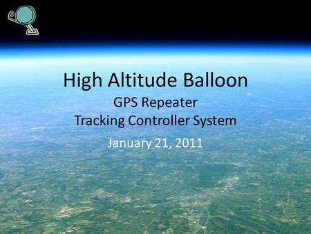 High Altitude Balloon GPS Repeater Tracking Controller System January 21, 2011.
