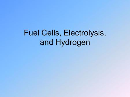 Fuel Cells, Electrolysis, and Hydrogen. Fuel Cells Like batteries except no storage –Reactants flow in and products flow out First designed for space.