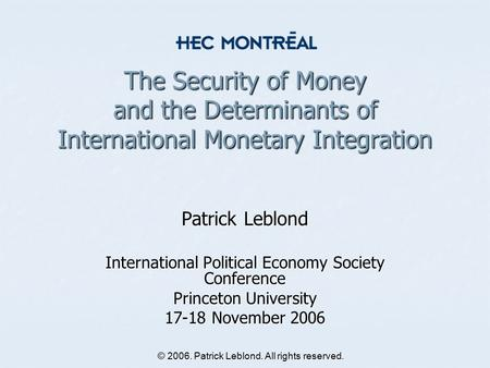 © 2006. Patrick Leblond. All rights reserved. The Security of Money and the Determinants of International Monetary Integration Patrick Leblond International.