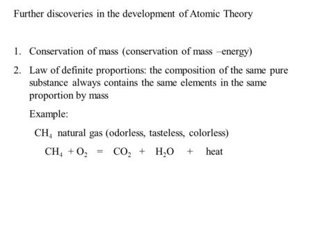 Further discoveries in the development of Atomic Theory 1.Conservation of mass (conservation of mass –energy) 2.Law of definite proportions: the composition.
