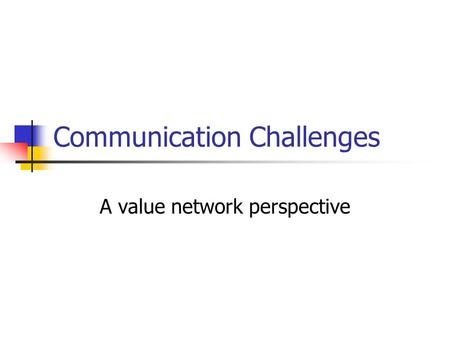 Communication Challenges A value network perspective.
