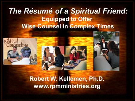 Robert W. Kellemen, Ph.D. www.rpmministries.org The Résumé of a Spiritual Friend: Equipped to Offer Wise Counsel in Complex Times.