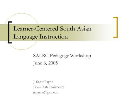Learner-Centered South Asian Language Instruction SALRC Pedagogy Workshop June 6, 2005 J. Scott Payne Penn State University