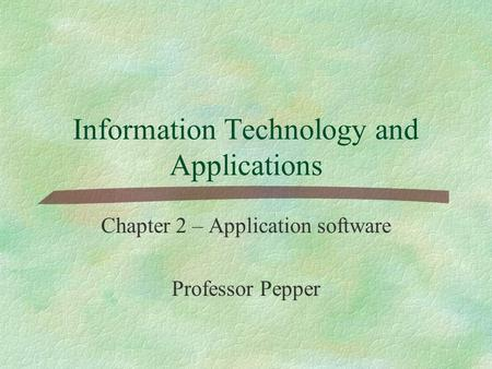 Information Technology and Applications Chapter 2 – Application software Professor Pepper.