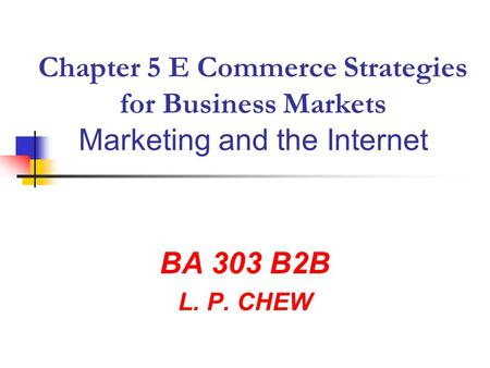 Chapter 5 E Commerce Strategies for Business Markets Marketing and the Internet BA 303 B2B L. P. CHEW.