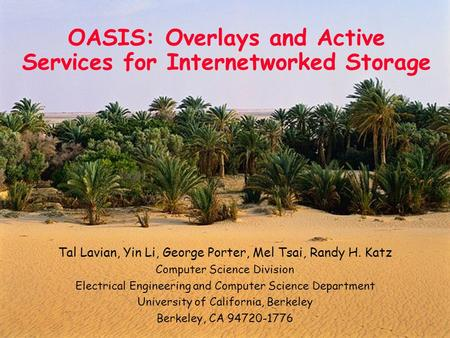 1 OASIS: Overlays and Active Services for Internetworked Storage Tal Lavian, Yin Li, George Porter, Mel Tsai, Randy H. Katz Computer Science Division Electrical.