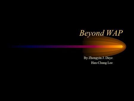 Beyond WAP By Zhongyin J. Daye Han-Chung Lee. Agenda Introduction –WAP Protocol Stack –Future Wireless Environment –Problem Facing WAP Application Layer.