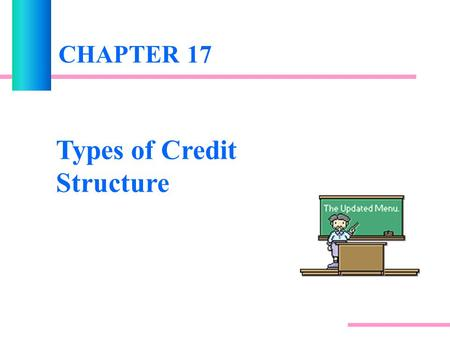 CHAPTER 17 Types of Credit Structure. INTRODUCTION The amount of credit risk depends largely on the structure of the agreement between the bank and its.