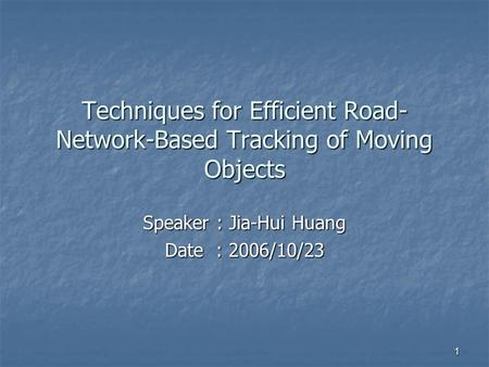 1 Techniques for Efficient Road- Network-Based Tracking of Moving Objects Speaker : Jia-Hui Huang Date : 2006/10/23.