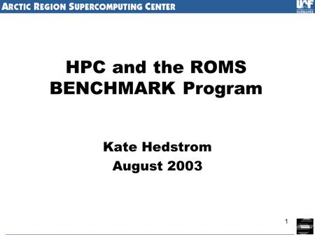 1 HPC and the ROMS BENCHMARK Program Kate Hedstrom August 2003.