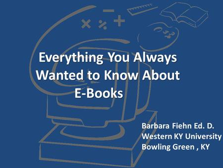 Everything You Always Wanted to Know About E-Books Barbara Fiehn Ed. D. Western KY University Bowling Green, KY.