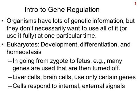 1 Intro to Gene Regulation Organisms have lots of genetic information, but they don't necessarily want to use all of it (or use it fully) at one particular.