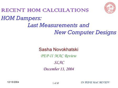 12/13/2004 SN PEP-II MAC REVIEW 1 of 49 RECENT HOM CALCULATIONS HOM Dampers: Last Measurements and New Computer Designs Sasha Novokhatski PEP-II MAC Review.