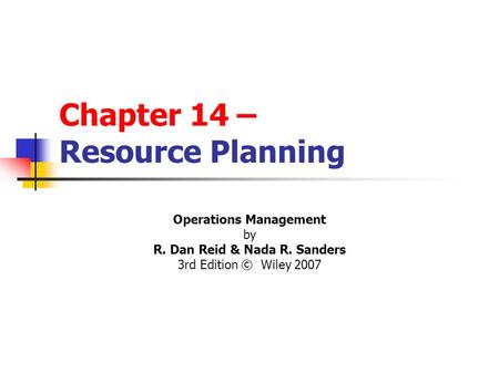 Chapter 14 – Resource Planning Operations Management by R. Dan Reid & Nada R. Sanders 3rd Edition © Wiley 2007 PowerPoint Presentation by R.B. Clough -