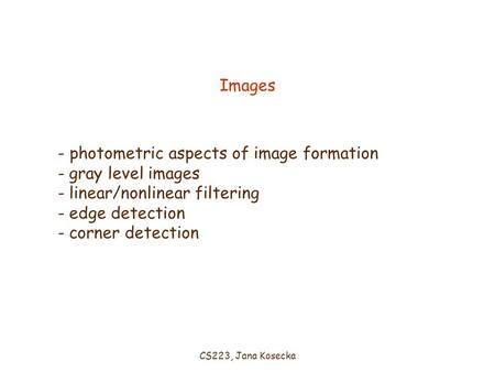 CS223, Jana Kosecka Images - photometric aspects of image formation - gray level images - linear/nonlinear filtering - edge detection - corner detection.