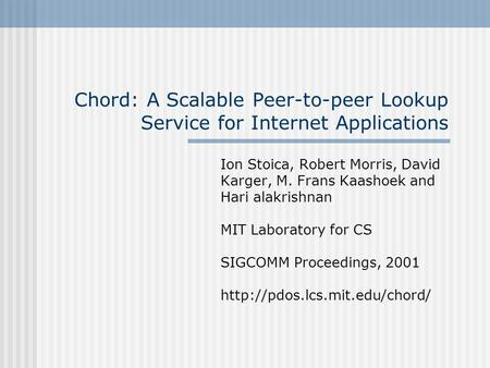 Chord: A Scalable Peer-to-peer Lookup Service for Internet Applications Ion Stoica, Robert Morris, David Karger, M. Frans Kaashoek and Hari alakrishnan.