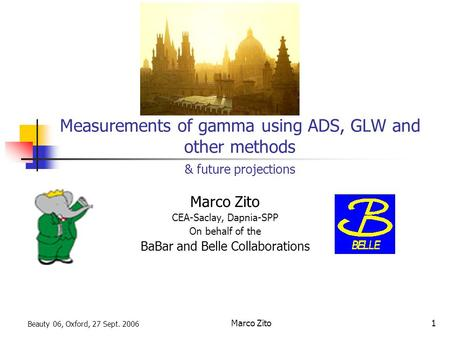 Beauty 06, Oxford, 27 Sept. 2006 Marco Zito1 Measurements of gamma using ADS, GLW and other methods & future projections Marco Zito CEA-Saclay, Dapnia-SPP.