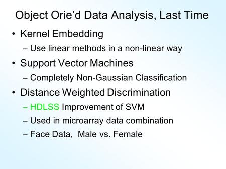 Object Orie'd Data Analysis, Last Time Kernel Embedding –Use linear methods in a non-linear way Support Vector Machines –Completely Non-Gaussian Classification.