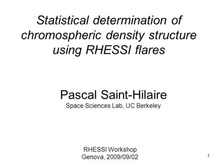 1 Statistical determination of chromospheric density structure using RHESSI flares Pascal Saint-Hilaire Space Sciences Lab, UC Berkeley RHESSI Workshop.
