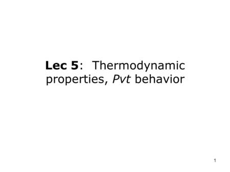 Lec 5: Thermodynamic properties, Pvt behavior
