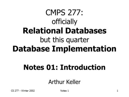 CS 277 - Winter 2002Notes 11 CMPS 277: officially Relational Databases but this quarter Database Implementation Notes 01: Introduction Arthur Keller.
