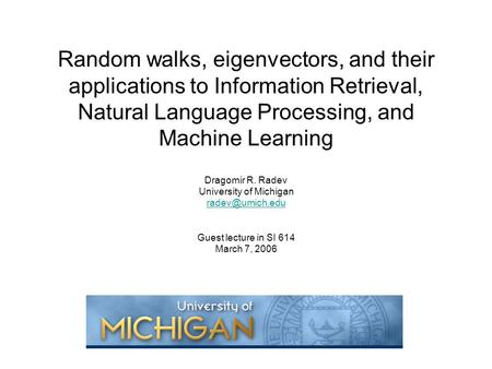 Random walks, eigenvectors, and their applications to Information Retrieval, Natural Language Processing, and Machine Learning Dragomir R. Radev University.
