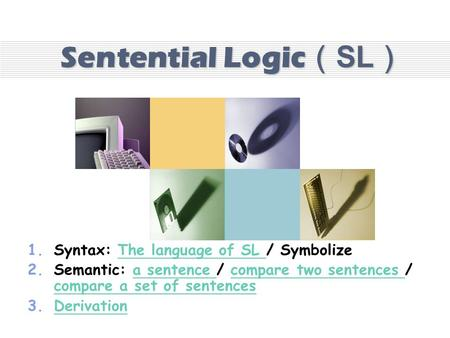 Sentential Logic(SL) 1.Syntax: The language of SL / Symbolize 2.Semantic: a sentence / compare two sentences / compare a set of sentences 3.DDerivation.