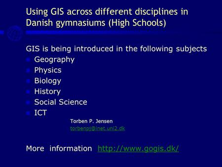 Using GIS across different disciplines in Danish gymnasiums (High Schools) GIS is being introduced in the following subjects Geography Physics Biology.