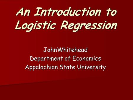 An Introduction to Logistic Regression JohnWhitehead Department of Economics Appalachian State University.