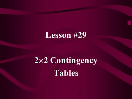 "Lesson #29 2  2 Contingency Tables. In general, contingency tables are used to present data that has been ""cross-classified"" by two categorical variables."