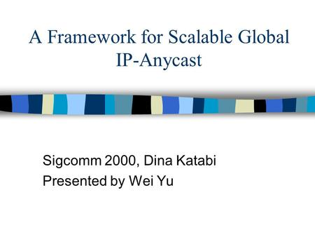 A Framework for Scalable Global IP-Anycast Sigcomm 2000, Dina Katabi Presented by Wei Yu.