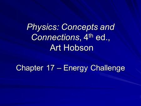 Physics: Concepts and Connections, 4 th ed., Art Hobson Chapter 17 – Energy Challenge.