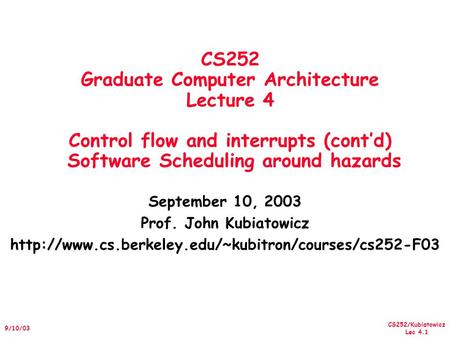 CS252/Kubiatowicz Lec 4.1 9/10/03 CS252 Graduate Computer Architecture Lecture 4 Control flow and interrupts (cont'd) Software Scheduling around hazards.