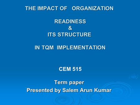 THE IMPACT OF ORGANIZATION READINESS & ITS STRUCTURE IN TQM IMPLEMENTATION Term paper Presented by Salem Arun Kumar CEM 515.