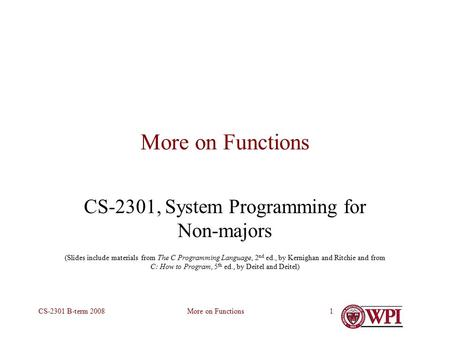 More on FunctionsCS-2301 B-term 20081 More on Functions CS-2301, System Programming for Non-majors (Slides include materials from The C Programming Language,