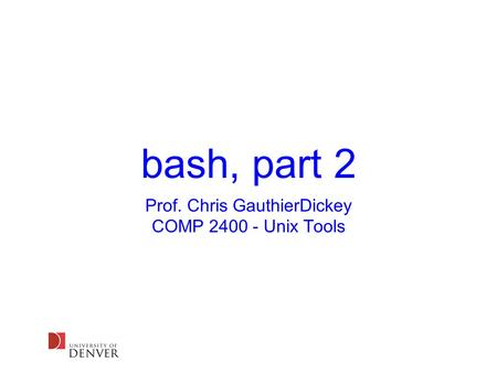 Bash, part 2 Prof. Chris GauthierDickey COMP 2400 - Unix Tools.