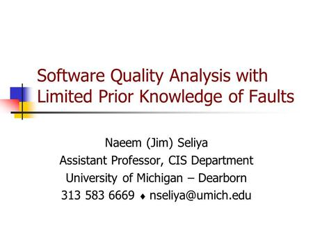 Software Quality Analysis with Limited Prior Knowledge of Faults Naeem (Jim) Seliya Assistant Professor, CIS Department University of Michigan – Dearborn.