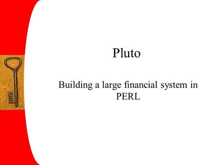 Pluto Building a large financial system in PERL. What is Pluto? Life insurance system Keeps track of mutual funds Handles 5 200 000 accounts Handled EUR.