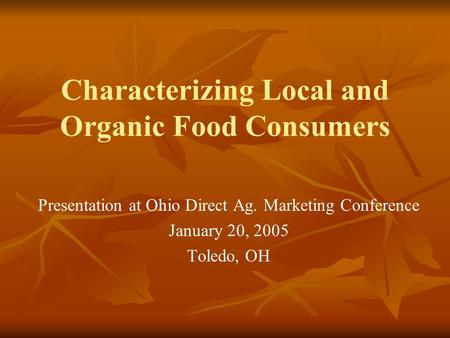 Characterizing Local and Organic Food Consumers Presentation at Ohio Direct Ag. Marketing Conference January 20, 2005 Toledo, OH.