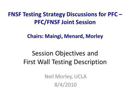 FNSF Testing Strategy Discussions for PFC – PFC/FNSF Joint Session Chairs: Maingi, Menard, Morley Session Objectives and First Wall Testing Description.