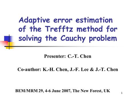 1 Adaptive error estimation of the Trefftz method for solving the Cauchy problem Presenter: C.-T. Chen Co-author: K.-H. Chen, J.-F. Lee & J.-T. Chen BEM/MRM.