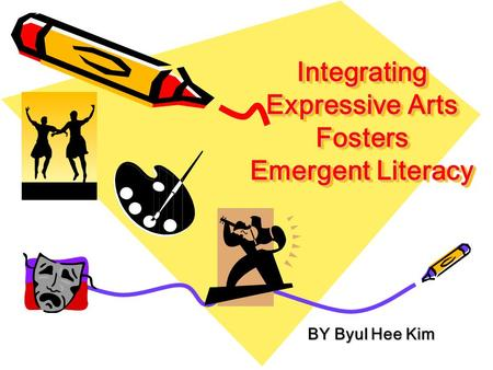 Integrating Expressive Arts Fosters Emergent Literacy BY Byul Hee Kim BY Byul Hee Kim.