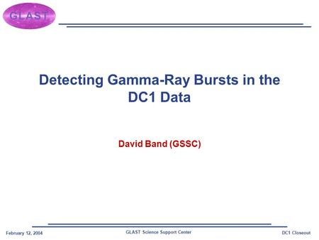 GLAST Science Support Center February 12, 2004 DC1 Closeout Detecting Gamma-Ray Bursts in the DC1 Data David Band (GSSC)